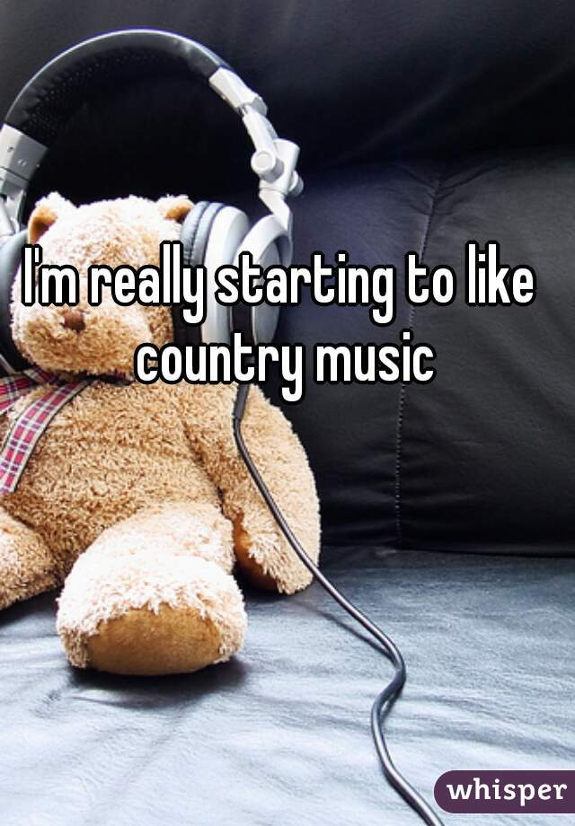 I'm really starting to like country music