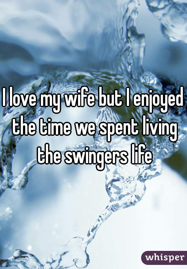 I love my wife but I enjoyed the time we spent living the swingers life