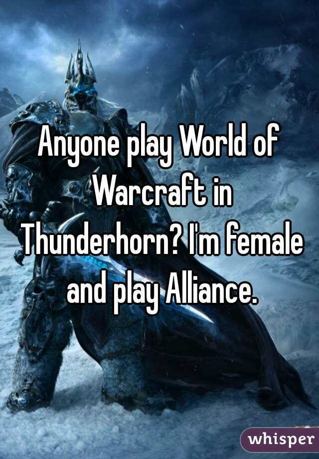 Anyone play World of Warcraft in Thunderhorn? I'm female and play Alliance.