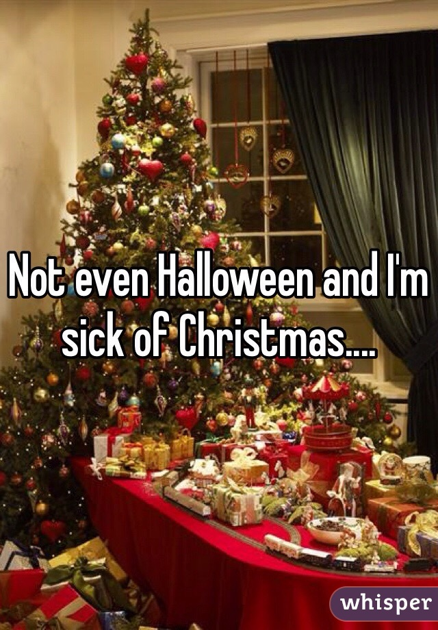 Not even Halloween and I'm sick of Christmas....