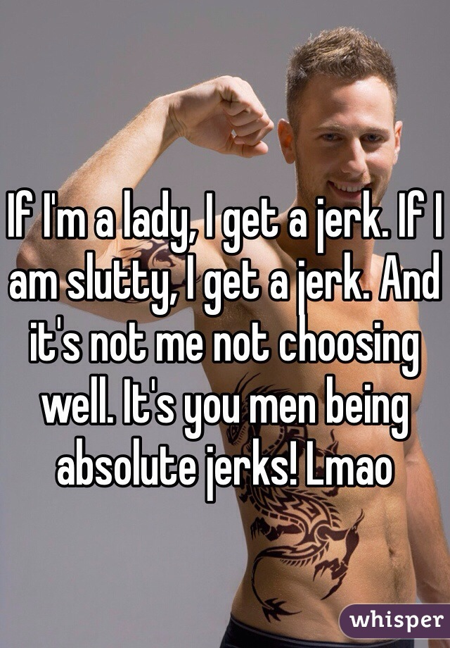 If I'm a lady, I get a jerk. If I am slutty, I get a jerk. And it's not me not choosing well. It's you men being absolute jerks! Lmao