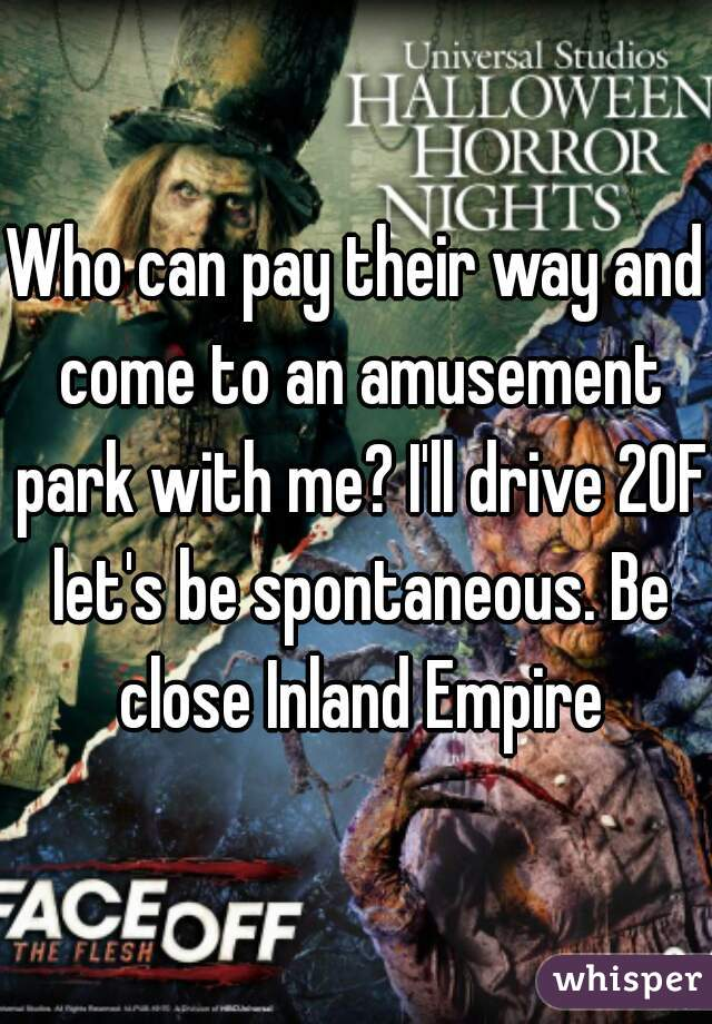 Who can pay their way and come to an amusement park with me? I'll drive 20F let's be spontaneous. Be close Inland Empire
