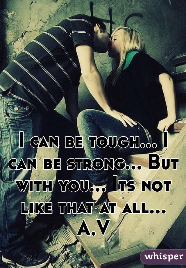 I can be tough... I can be strong... But with you... Its not like that at all... A.V