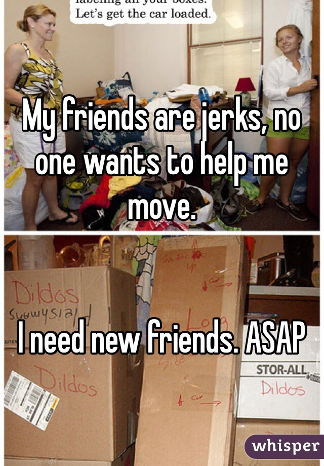 My friends are jerks, no one wants to help me move.   I need new friends. ASAP