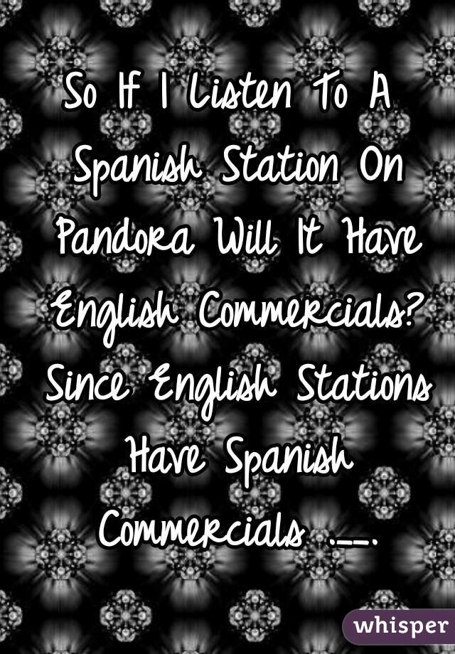 So If I Listen To A Spanish Station On Pandora Will It Have English Commercials? Since English Stations Have Spanish Commercials .__.