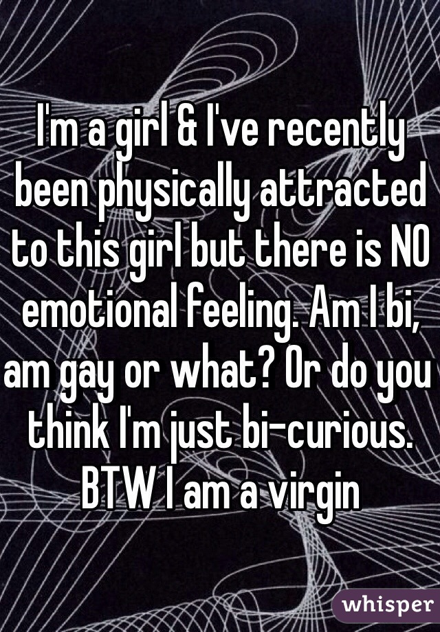 I'm a girl & I've recently been physically attracted to this girl but there is NO emotional feeling. Am I bi, am gay or what? Or do you think I'm just bi-curious. BTW I am a virgin