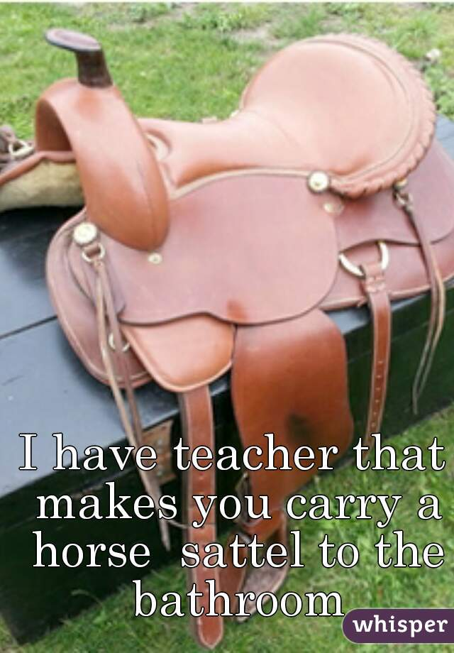 I have teacher that makes you carry a horse  sattel to the bathroom
