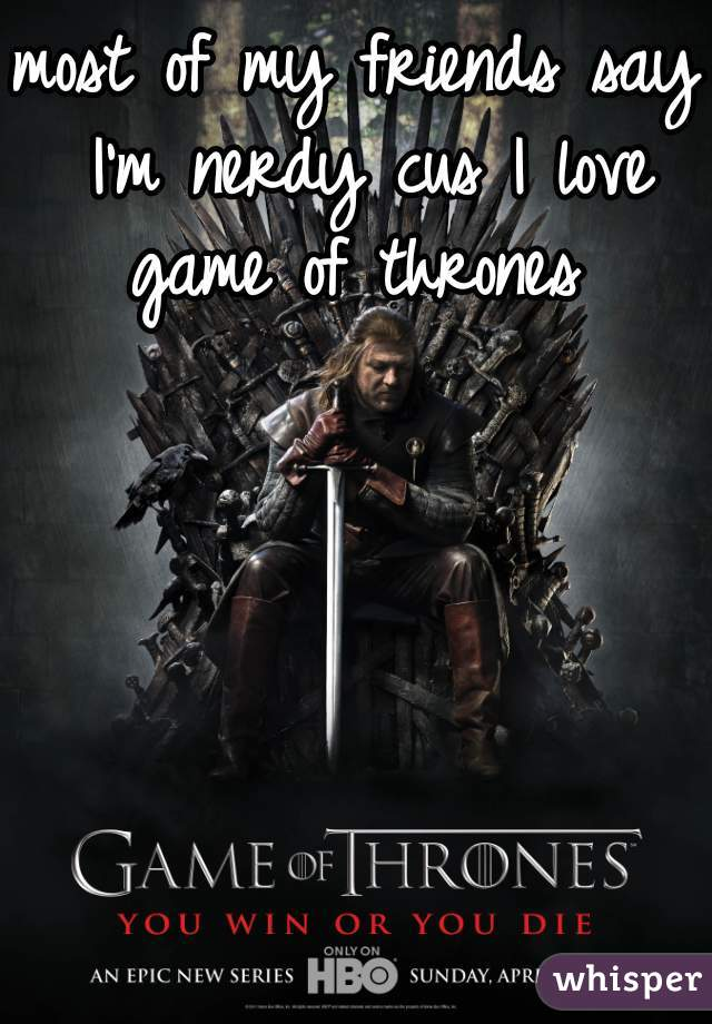 most of my friends say I'm nerdy cus I love game of thrones