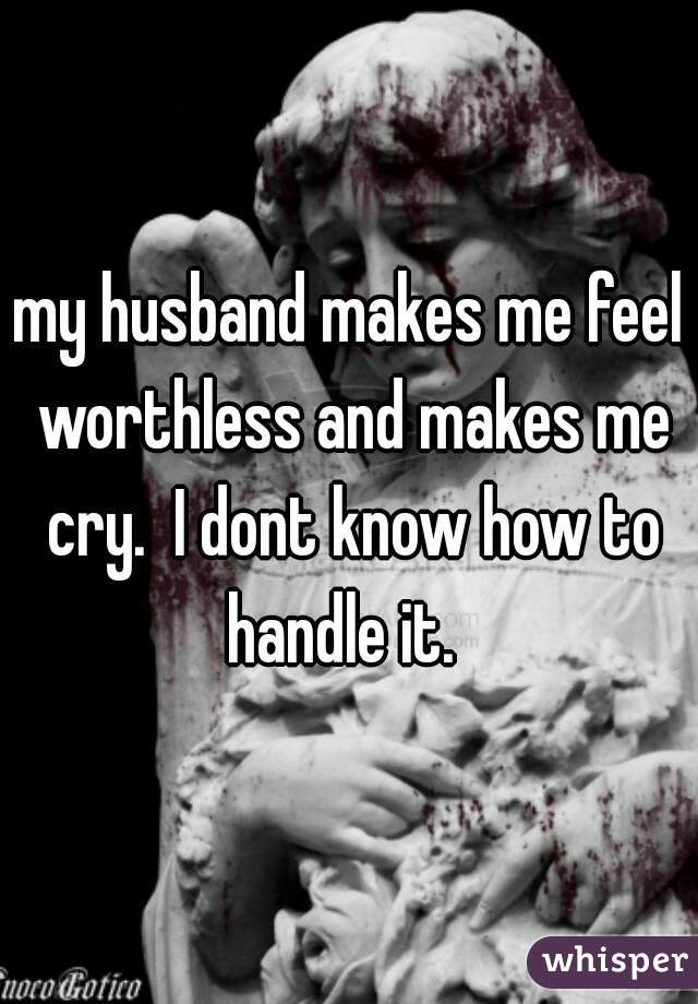 my husband makes me feel worthless and makes me cry.  I dont know how to handle it.