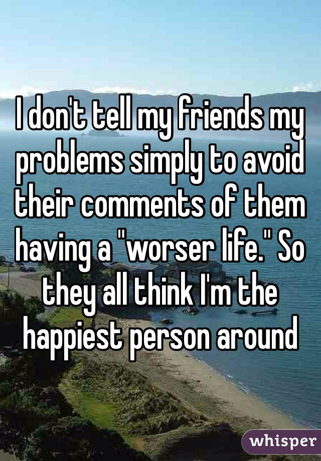 "I don't tell my friends my problems simply to avoid their comments of them having a ""worser life."" So they all think I'm the happiest person around"