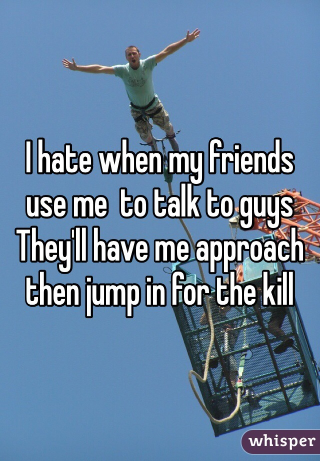 I hate when my friends use me  to talk to guys They'll have me approach then jump in for the kill