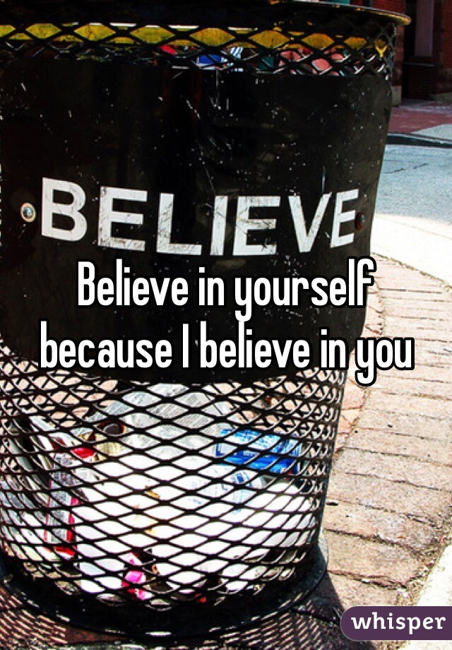 Believe in yourself because I believe in you