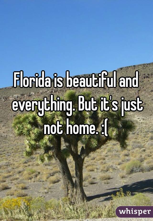 Florida is beautiful and everything. But it's just not home. :(