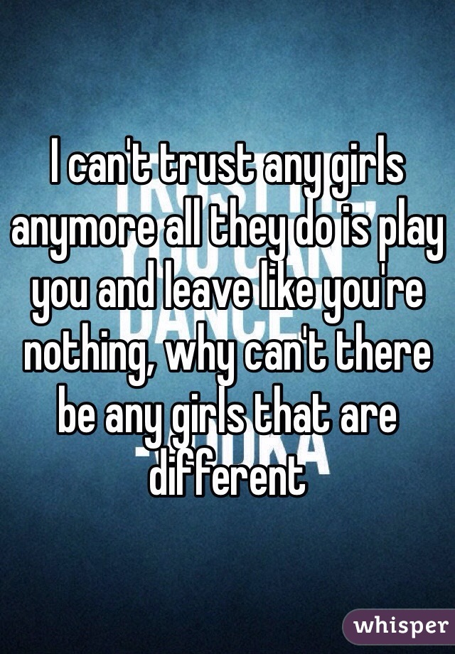 I can't trust any girls anymore all they do is play you and leave like you're nothing, why can't there be any girls that are different