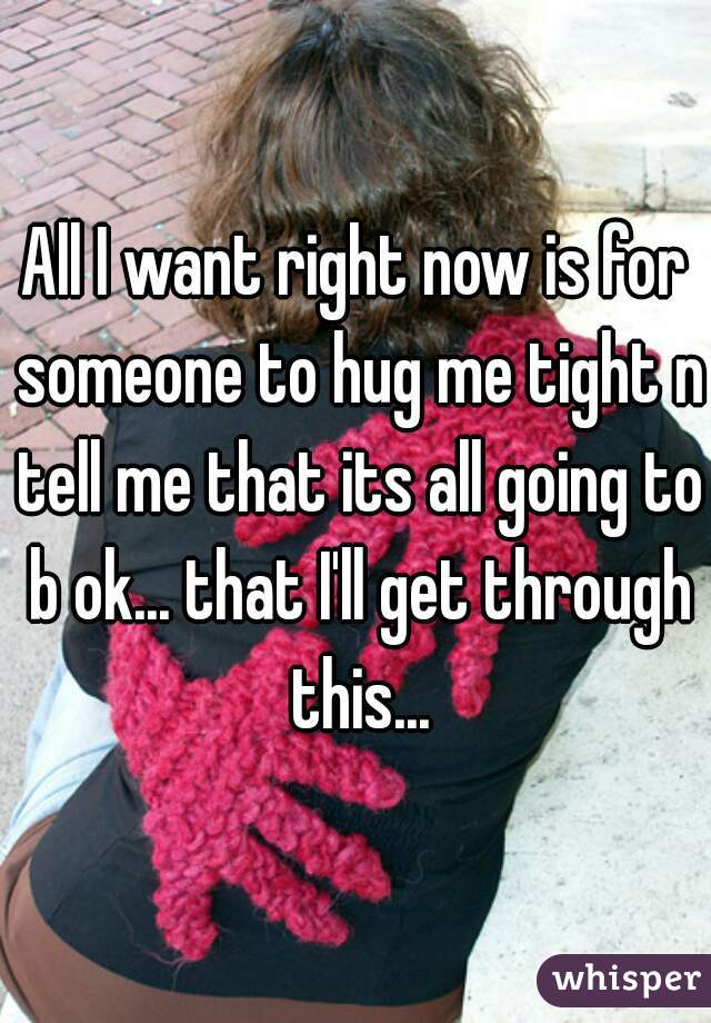 All I want right now is for someone to hug me tight n tell me that its all going to b ok... that I'll get through this...
