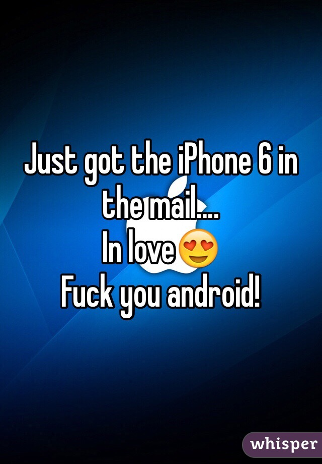 Just got the iPhone 6 in the mail....  In love😍  Fuck you android!