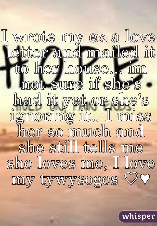 I wrote my ex a love letter and mailed it to her house... im not sure if she's had it yet or she's ignoring it.. I miss her so much and she still tells me she loves me, I love my tywysoges ♡♥