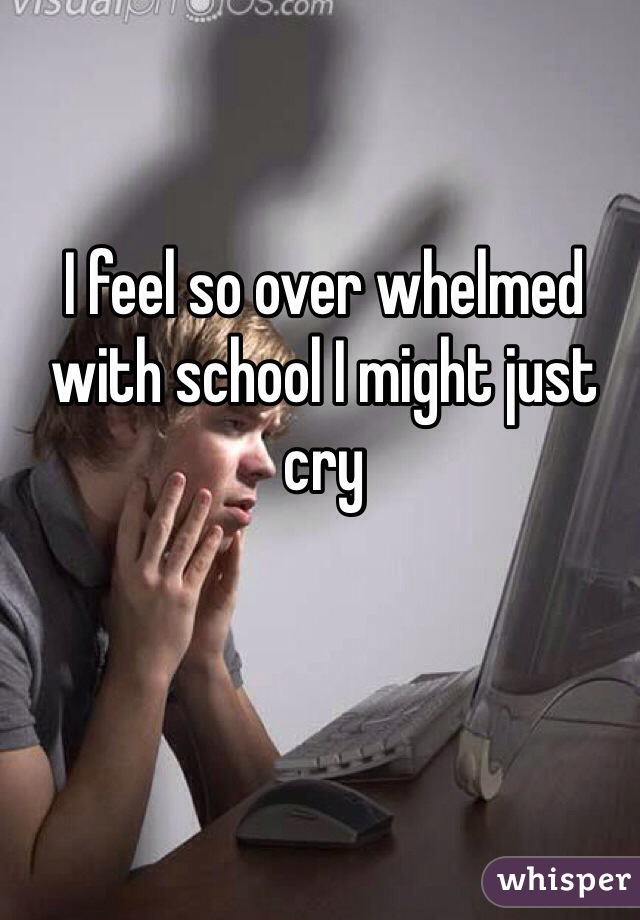 I feel so over whelmed with school I might just cry