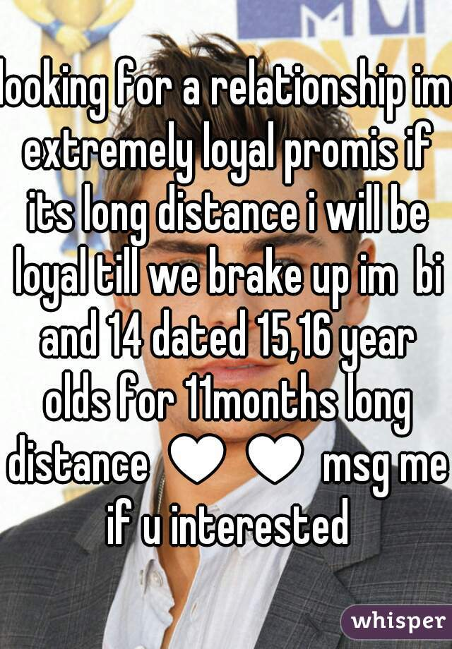 looking for a relationship im extremely loyal promis if its long distance i will be loyal till we brake up im  bi and 14 dated 15,16 year olds for 11months long distance ♥♥ msg me if u interested