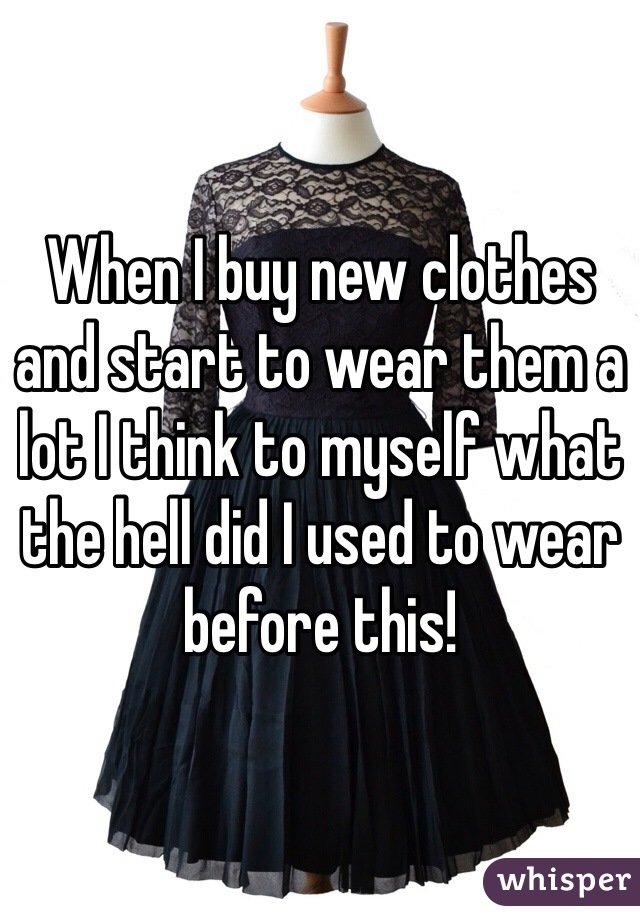 When I buy new clothes and start to wear them a lot I think to myself what the hell did I used to wear before this!