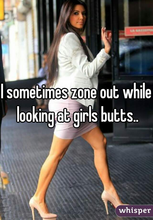 I sometimes zone out while looking at girls butts..