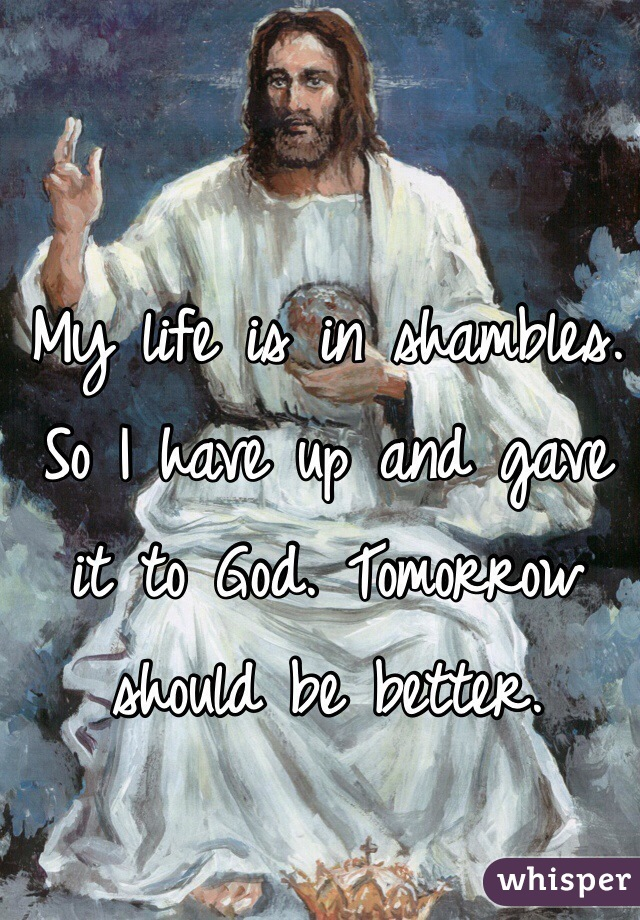 My life is in shambles. So I have up and gave it to God. Tomorrow should be better.