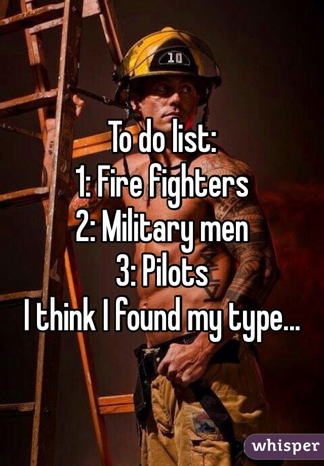 To do list:  1: Fire fighters 2: Military men  3: Pilots  I think I found my type...