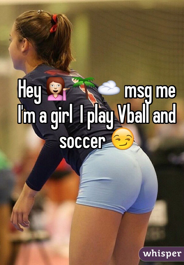Hey 💁🌴☁️ msg me  I'm a girl  I play Vball and soccer 😏