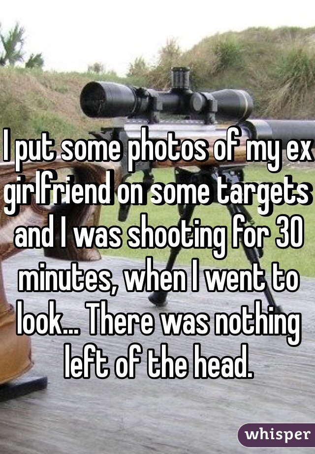 I put some photos of my ex girlfriend on some targets and I was shooting for 30 minutes, when I went to look... There was nothing left of the head.