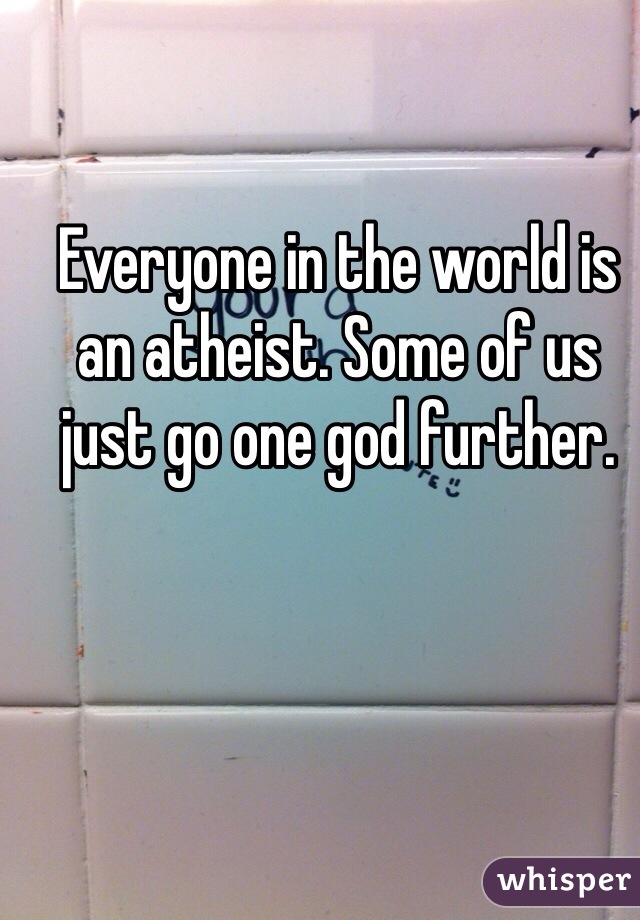 Everyone in the world is an atheist. Some of us just go one god further.