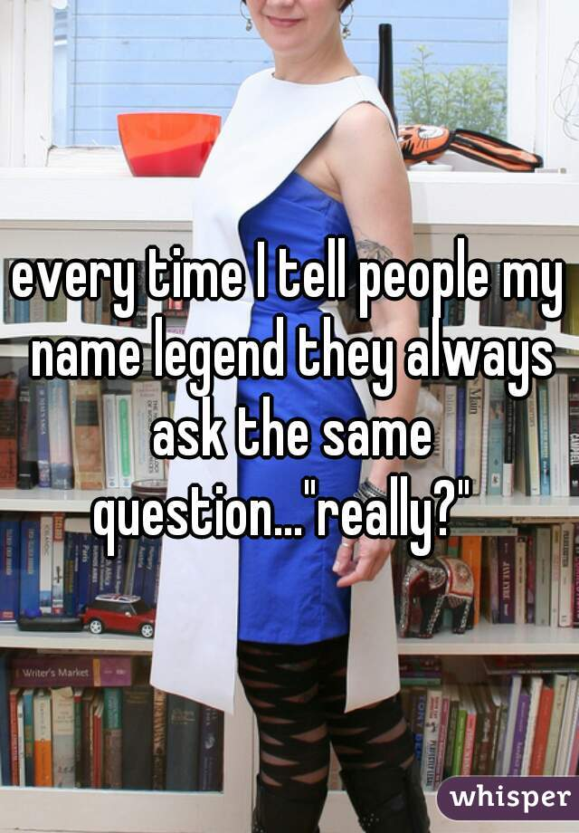 "every time I tell people my name legend they always ask the same question...""really?"""