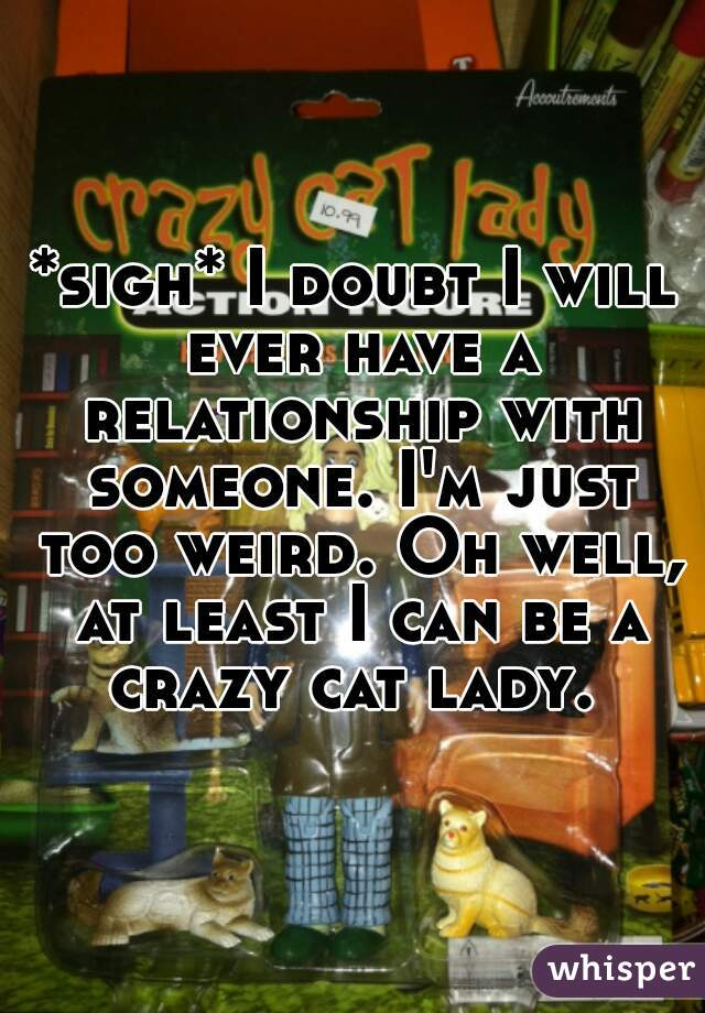 *sigh* I doubt I will ever have a relationship with someone. I'm just too weird. Oh well, at least I can be a crazy cat lady.