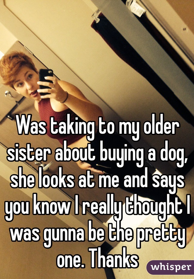 Was taking to my older sister about buying a dog, she looks at me and says you know I really thought I was gunna be the pretty one. Thanks