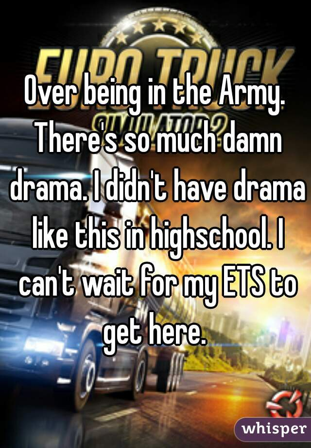Over being in the Army. There's so much damn drama. I didn't have drama like this in highschool. I can't wait for my ETS to get here.