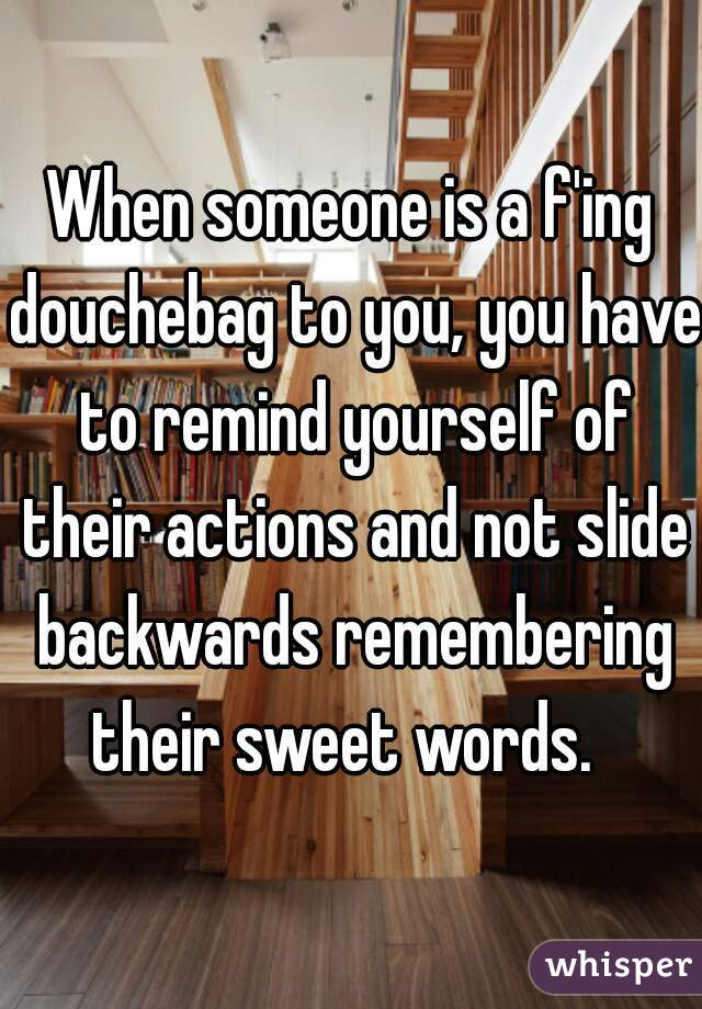 When someone is a f'ing douchebag to you, you have to remind yourself of their actions and not slide backwards remembering their sweet words.