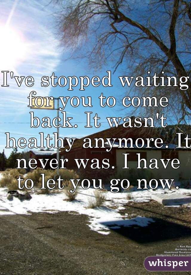 I've stopped waiting for you to come back. It wasn't healthy anymore. It never was. I have to let you go now.