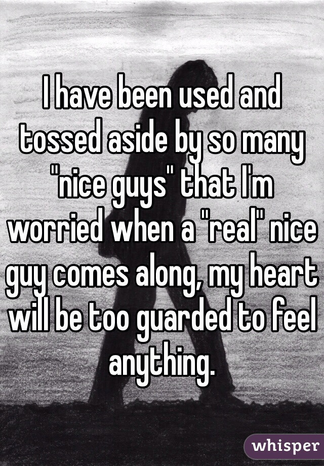 "I have been used and tossed aside by so many ""nice guys"" that I'm worried when a ""real"" nice guy comes along, my heart will be too guarded to feel anything."