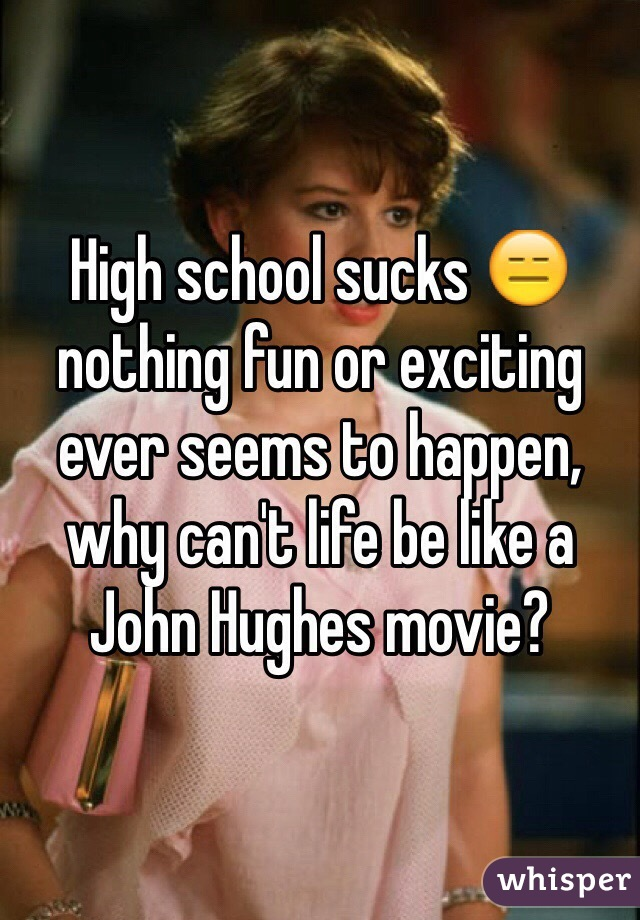 High school sucks 😑 nothing fun or exciting ever seems to happen, why can't life be like a John Hughes movie?