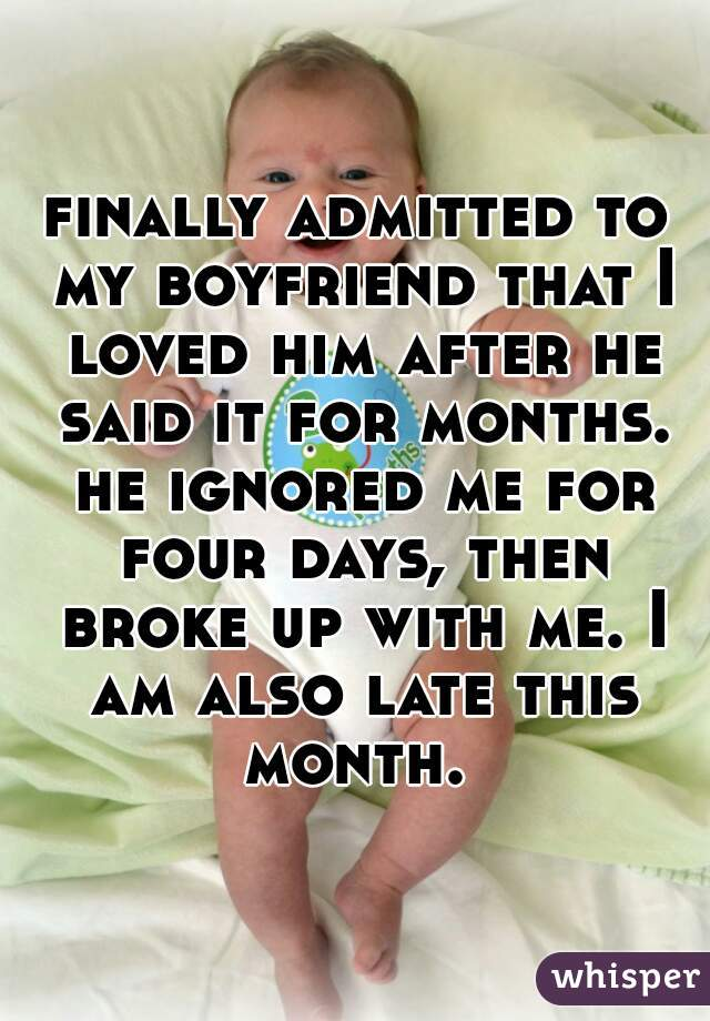 finally admitted to my boyfriend that I loved him after he said it for months. he ignored me for four days, then broke up with me. I am also late this month.