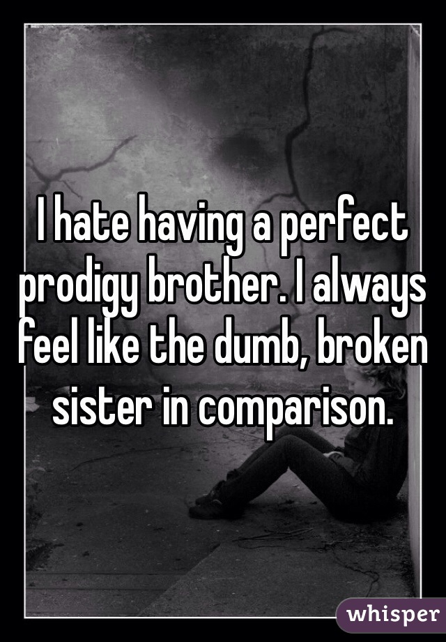 I hate having a perfect prodigy brother. I always feel like the dumb, broken sister in comparison.