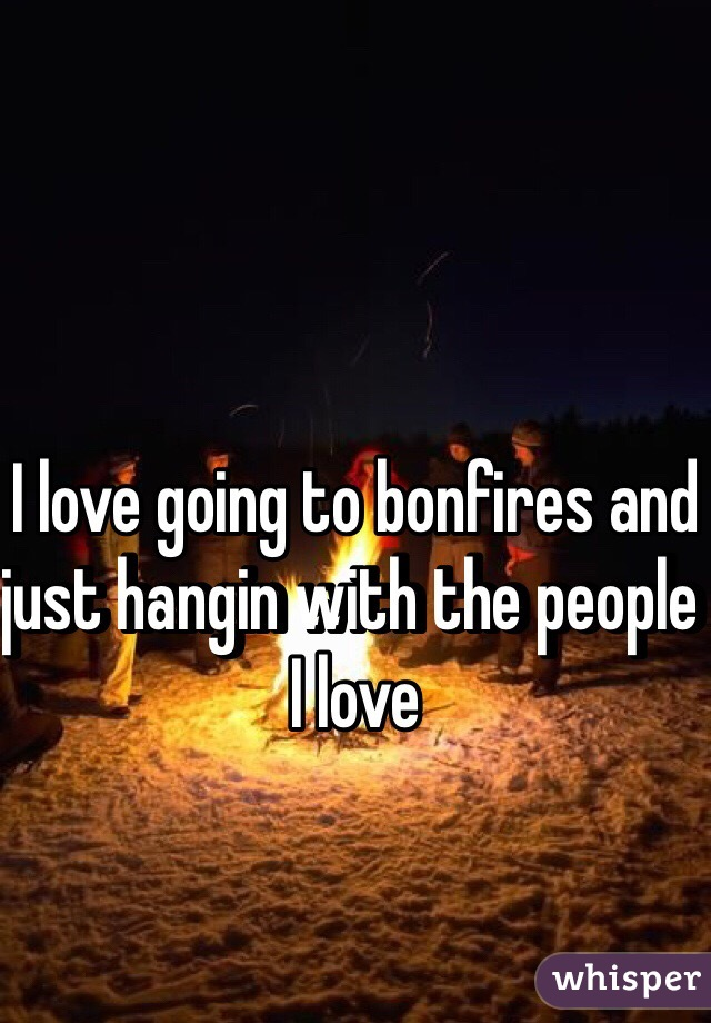 I love going to bonfires and just hangin with the people I love