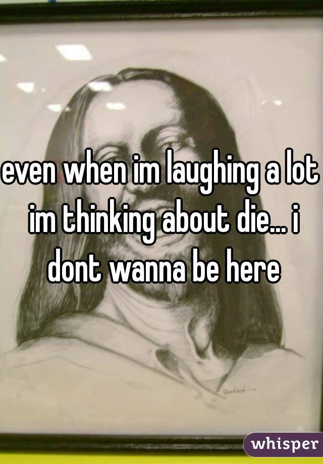 even when im laughing a lot im thinking about die... i dont wanna be here