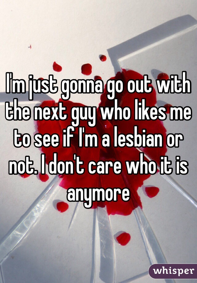 I'm just gonna go out with the next guy who likes me to see if I'm a lesbian or not. I don't care who it is anymore