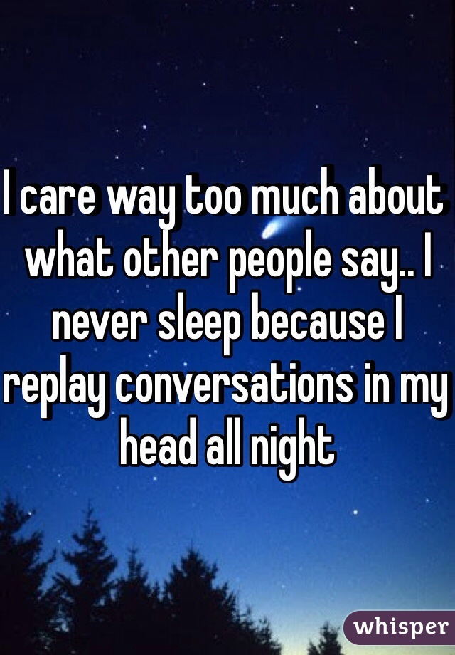 I care way too much about what other people say.. I never sleep because I replay conversations in my head all night