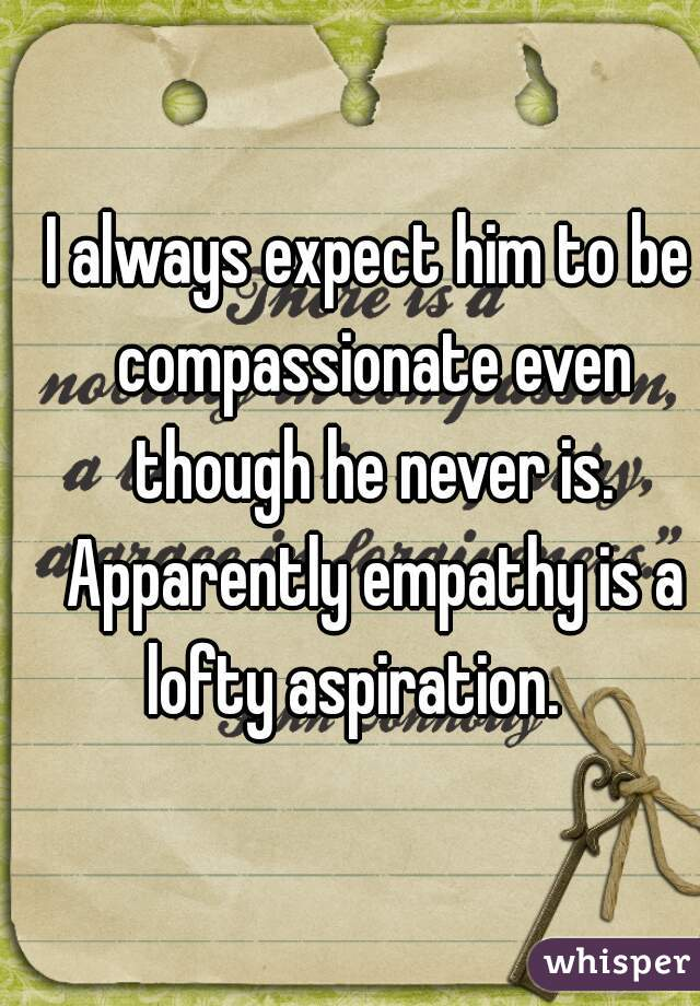 I always expect him to be compassionate even though he never is. Apparently empathy is a lofty aspiration.