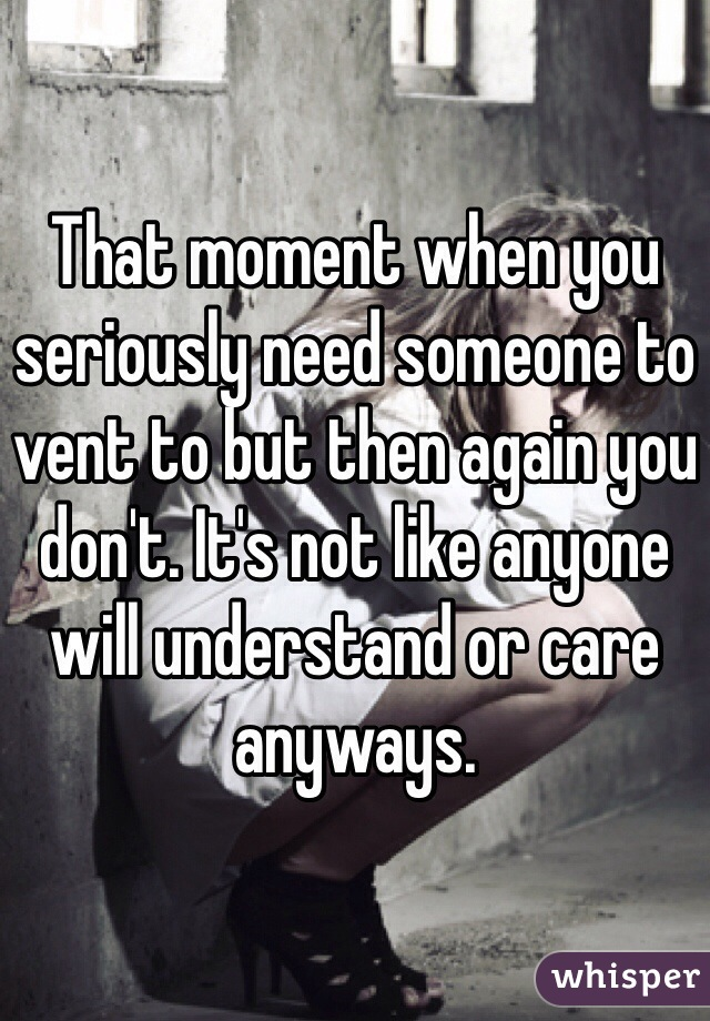 That moment when you seriously need someone to vent to but then again you don't. It's not like anyone will understand or care anyways.