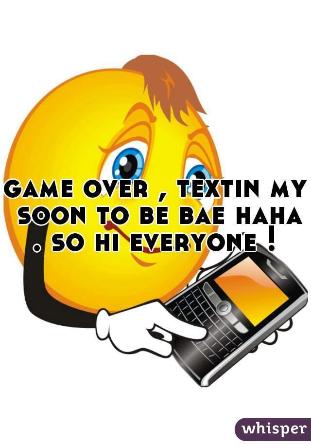 game over , textin my soon to be bae haha . so hi everyone !