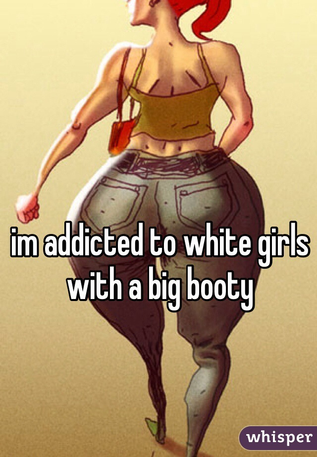 im addicted to white girls with a big booty