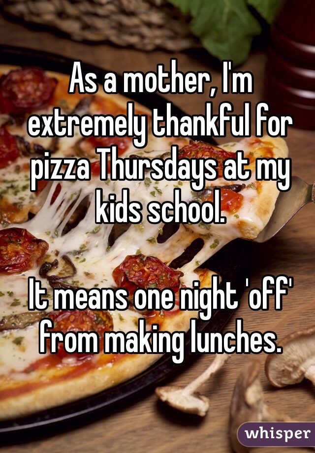 As a mother, I'm extremely thankful for pizza Thursdays at my kids school.   It means one night 'off' from making lunches.