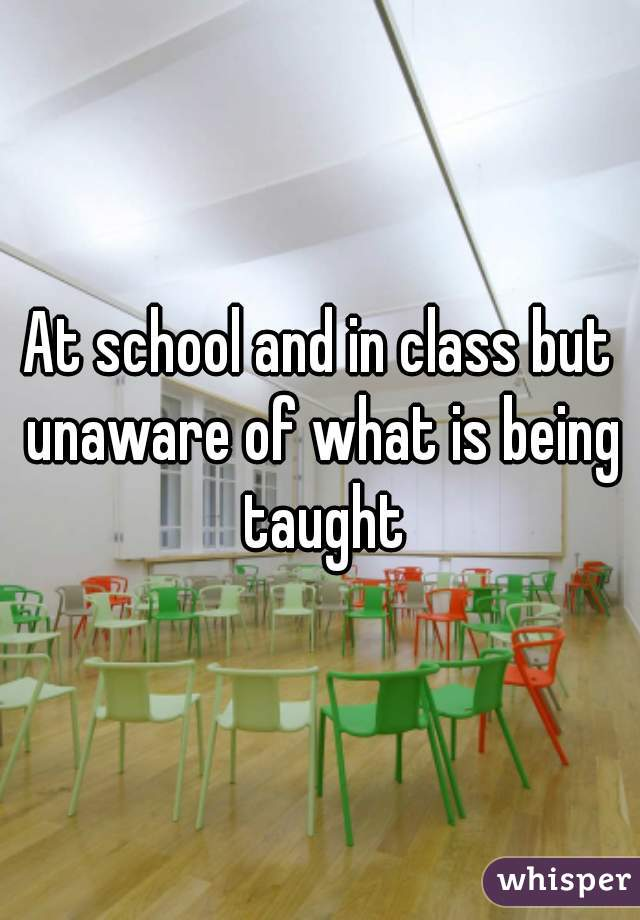 At school and in class but unaware of what is being taught